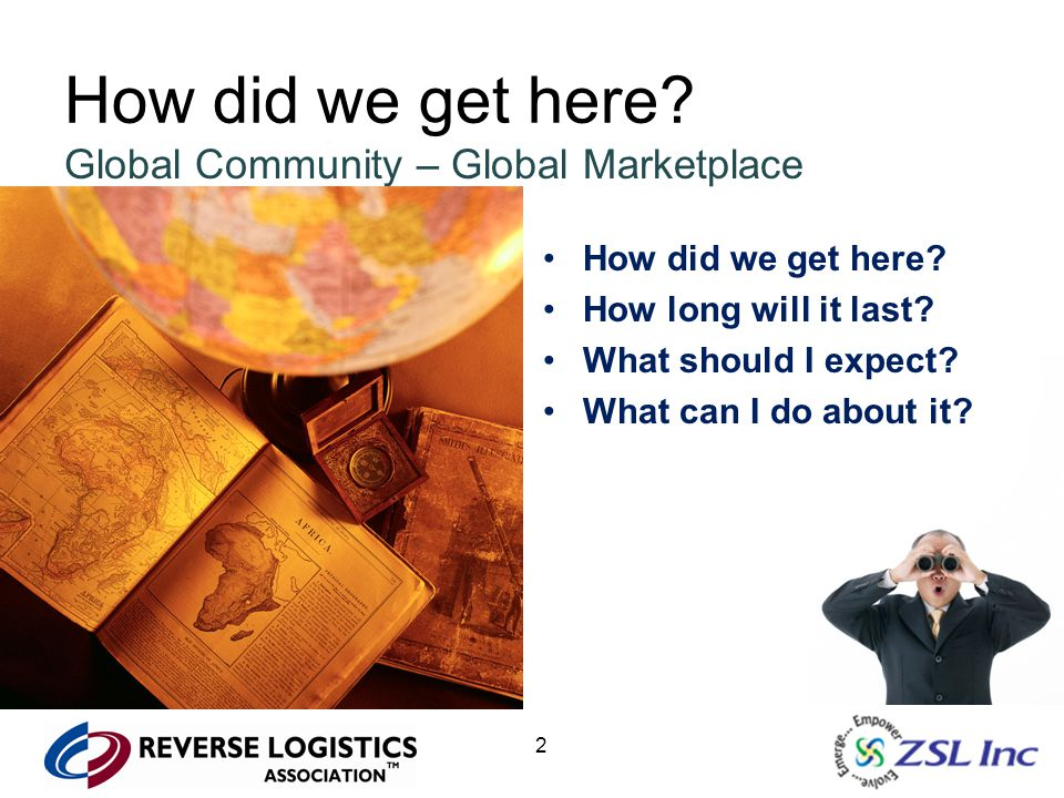 2 How did we get here? Global Community – Global Marketplace How did we get here? How long will it last? What should I expect? What can I do about it?