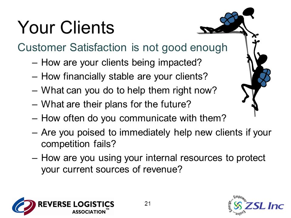 21 Your Clients Customer Satisfaction is not good enough –How are your clients being impacted? –How financially stable are your clients? –What can you