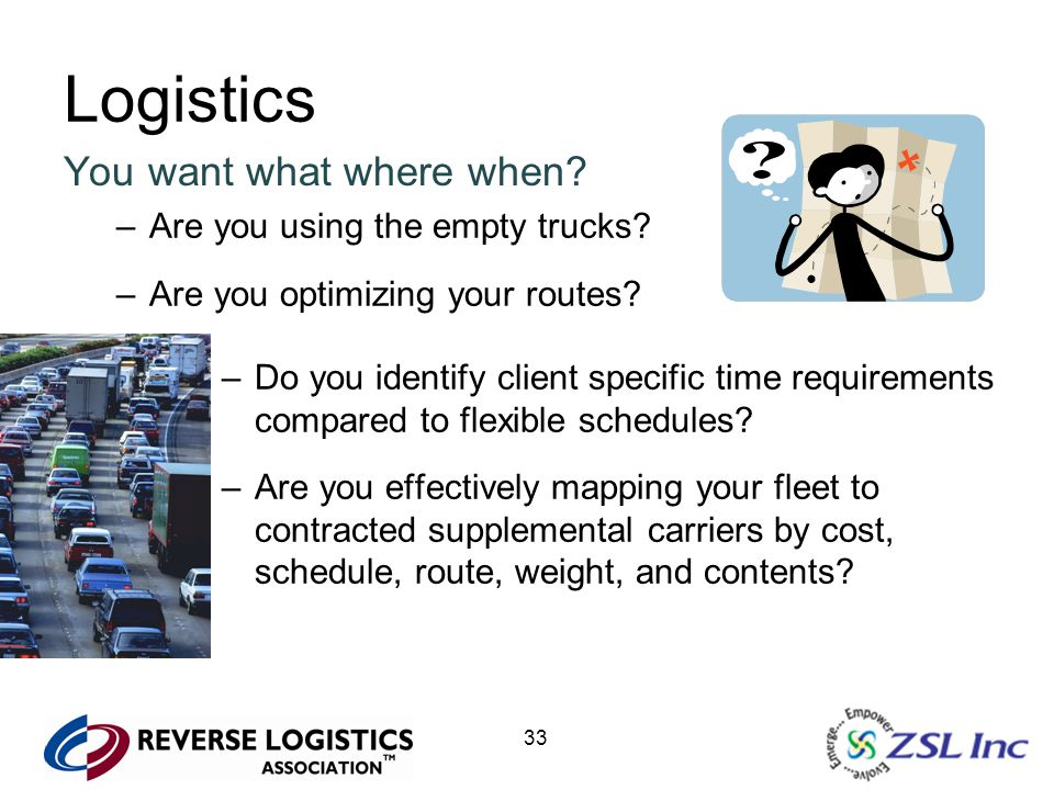 33 Logistics You want what where when? –Are you using the empty trucks? –Are you optimizing your routes? –Do you identify client specific time require