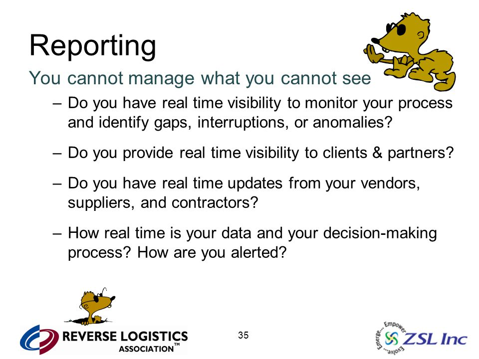 35 Reporting You cannot manage what you cannot see –Do you have real time visibility to monitor your process and identify gaps, interruptions, or anom