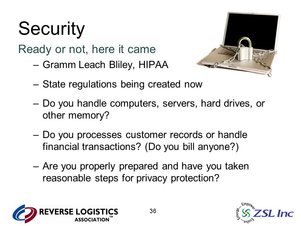 36 Security Ready or not, here it came –Gramm Leach Bliley, HIPAA –State regulations being created now –Do you handle computers, servers, hard drives,