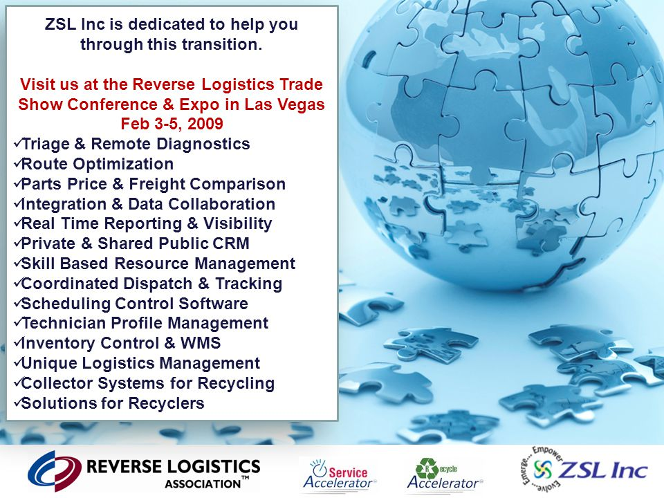 40 ZSL Inc is dedicated to help you through this transition. Visit us at the Reverse Logistics Trade Show Conference & Expo in Las Vegas Feb 3-5, 2009
