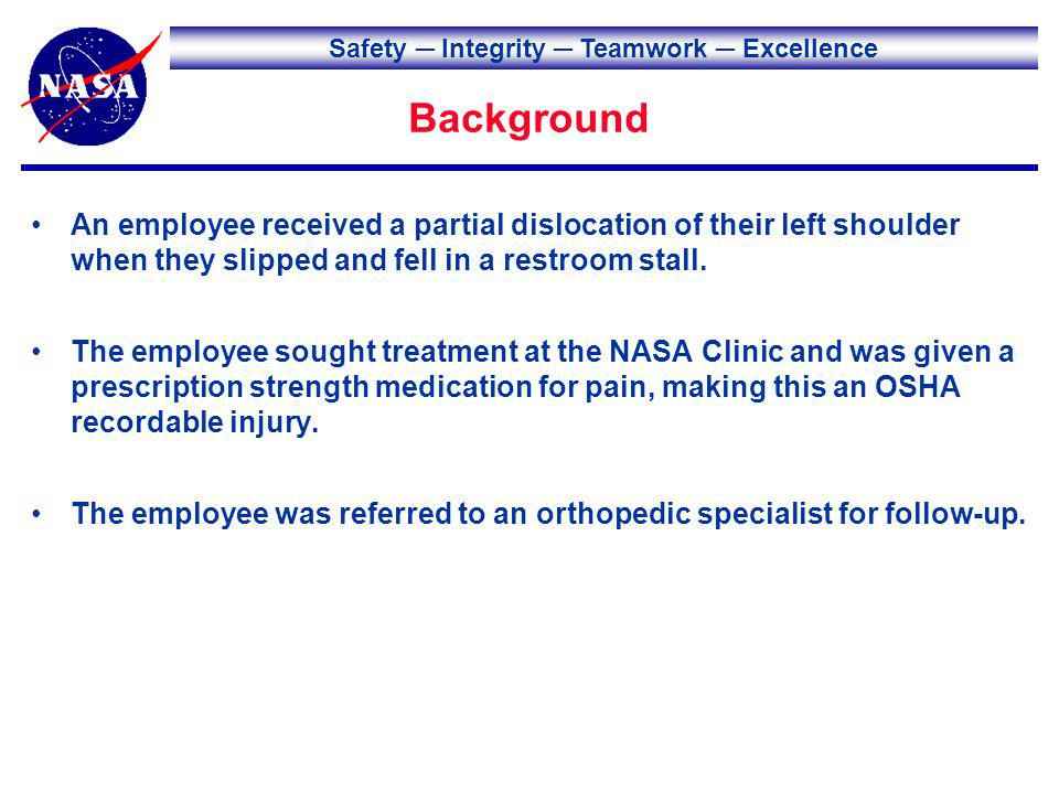 Safety Integrity Teamwork Excellence Background An employee received a partial dislocation of their left shoulder when they slipped and fell in a restroom stall.