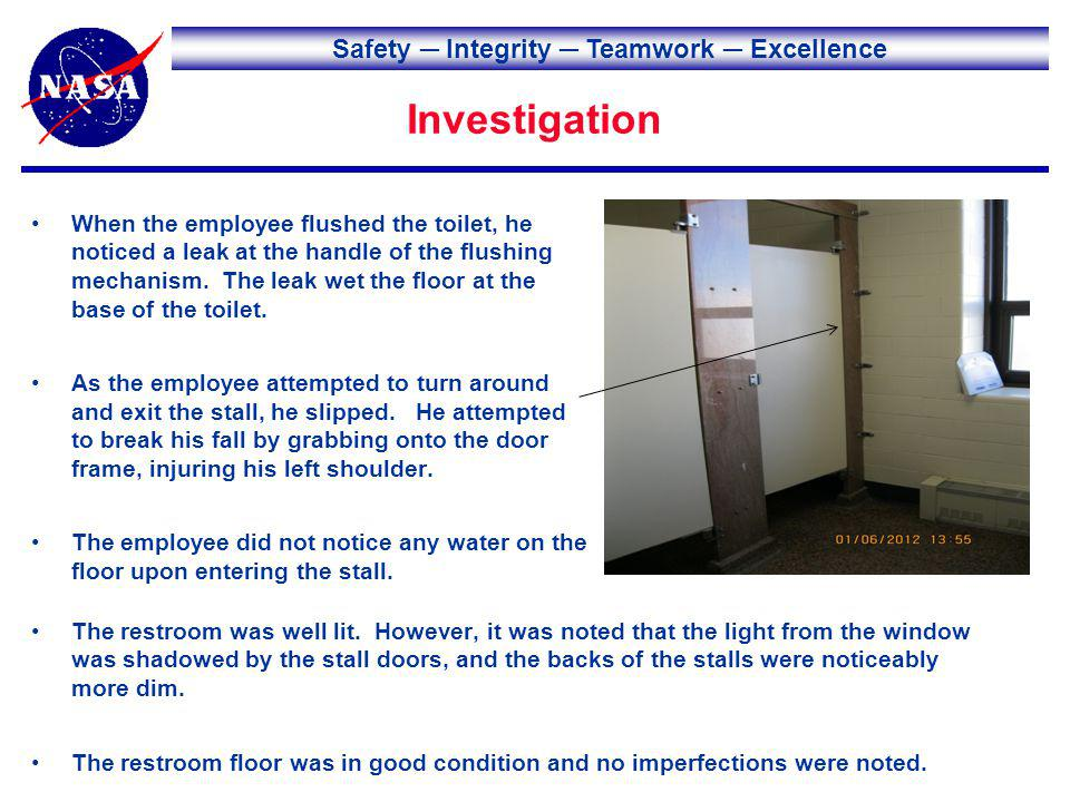 Safety Integrity Teamwork Excellence Investigation When the employee flushed the toilet, he noticed a leak at the handle of the flushing mechanism.