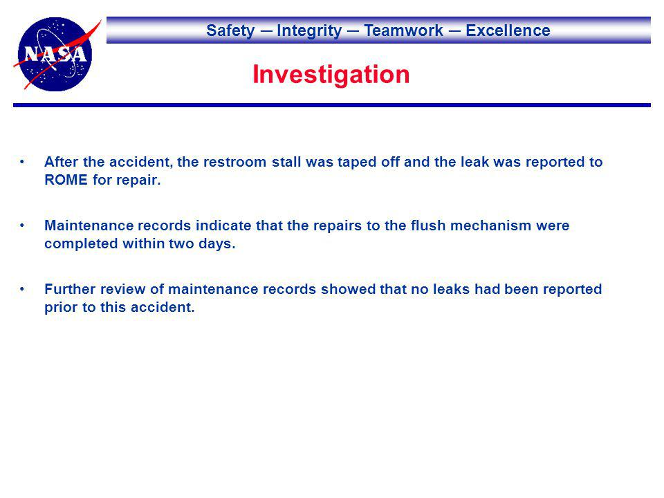 Safety Integrity Teamwork Excellence Investigation After the accident, the restroom stall was taped off and the leak was reported to ROME for repair.