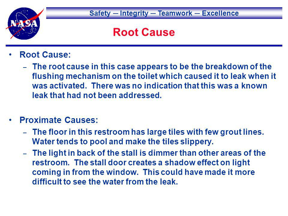 Safety Integrity Teamwork Excellence Root Cause Root Cause: – The root cause in this case appears to be the breakdown of the flushing mechanism on the toilet which caused it to leak when it was activated.