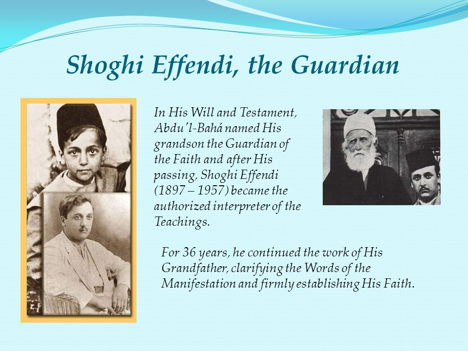 Shoghi Effendi, the Guardian In His Will and Testament, Abdu'l-Bahá named His grandson the Guardian of the Faith and after His passing, Shoghi Effendi