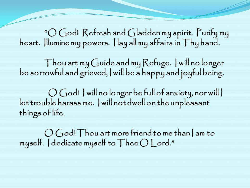 O God! Refresh and Gladden my spirit. Purify my heart. Illumine my powers. I lay all my affairs in Thy hand. Thou art my Guide and my Refuge. I will n