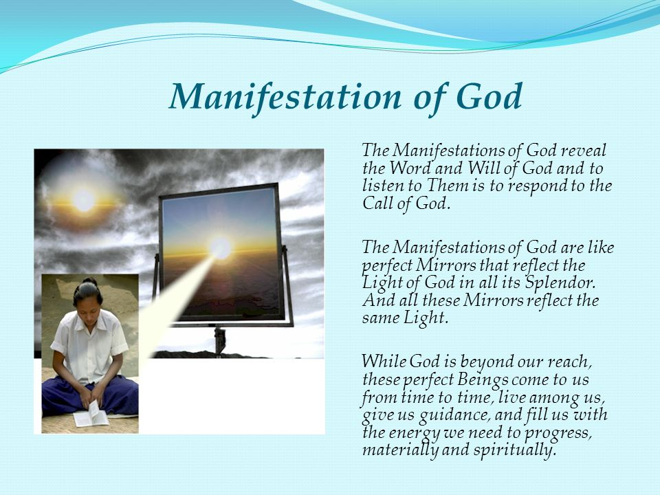 Manifestation of God The Manifestations of God reveal the Word and Will of God and to listen to Them is to respond to the Call of God. The Manifestati