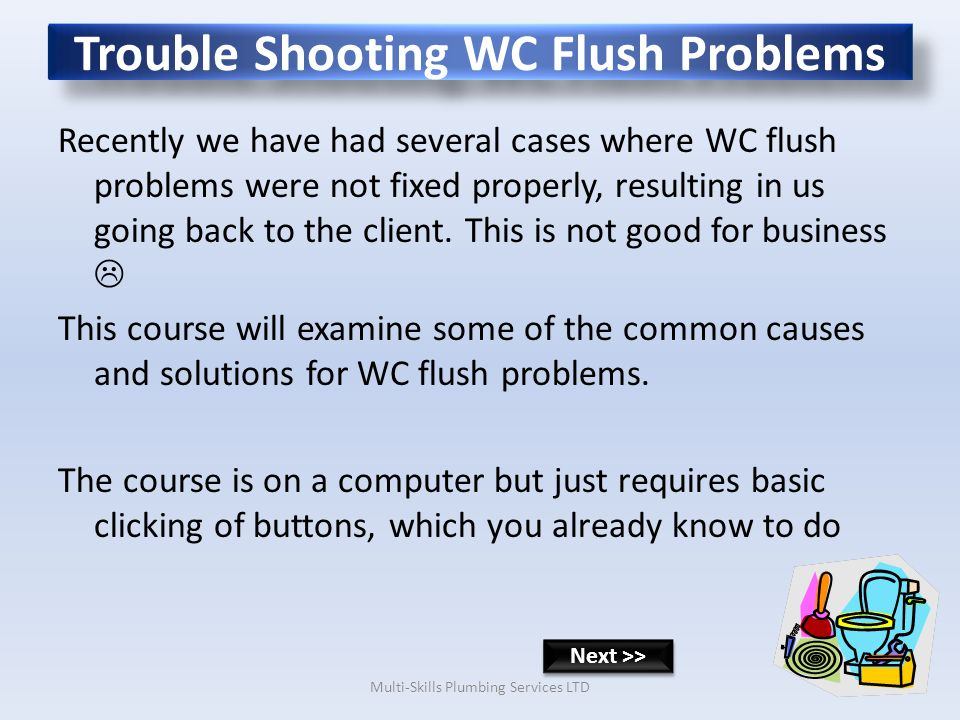 Trouble Shooting WC Flush Problems Recently we have had several cases where WC flush problems were not fixed properly, resulting in us going back to the client.