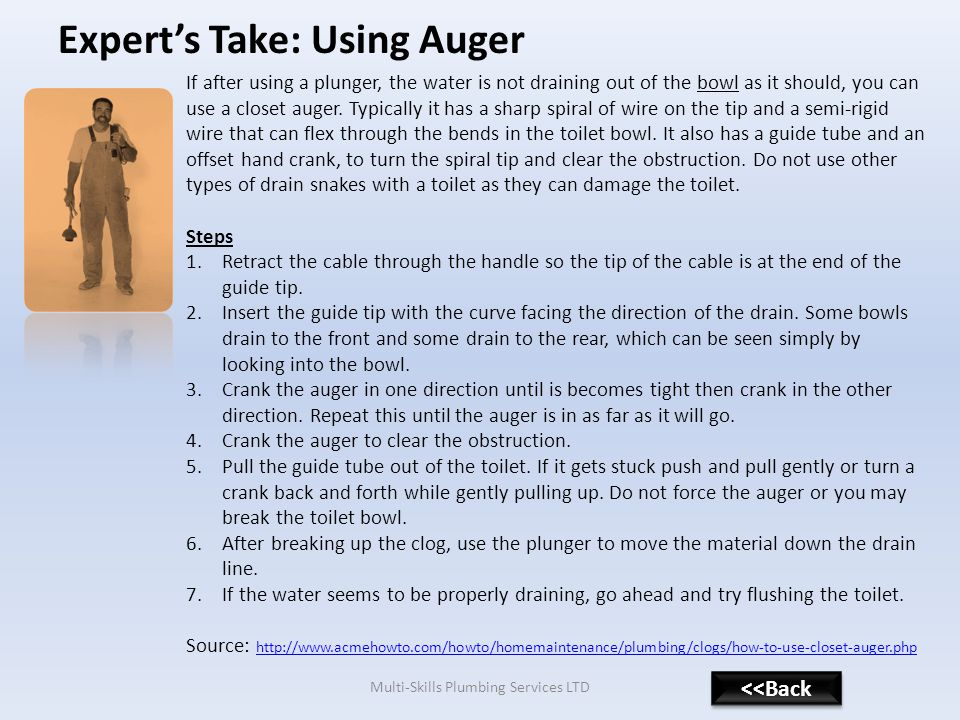 Experts Take: Using Auger Multi-Skills Plumbing Services LTD If after using a plunger, the water is not draining out of the bowl as it should, you can use a closet auger.