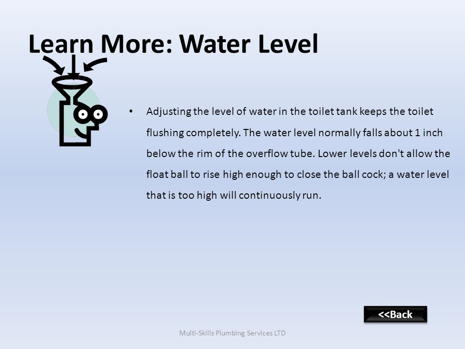 Learn More: Water Level Adjusting the level of water in the toilet tank keeps the toilet flushing completely.