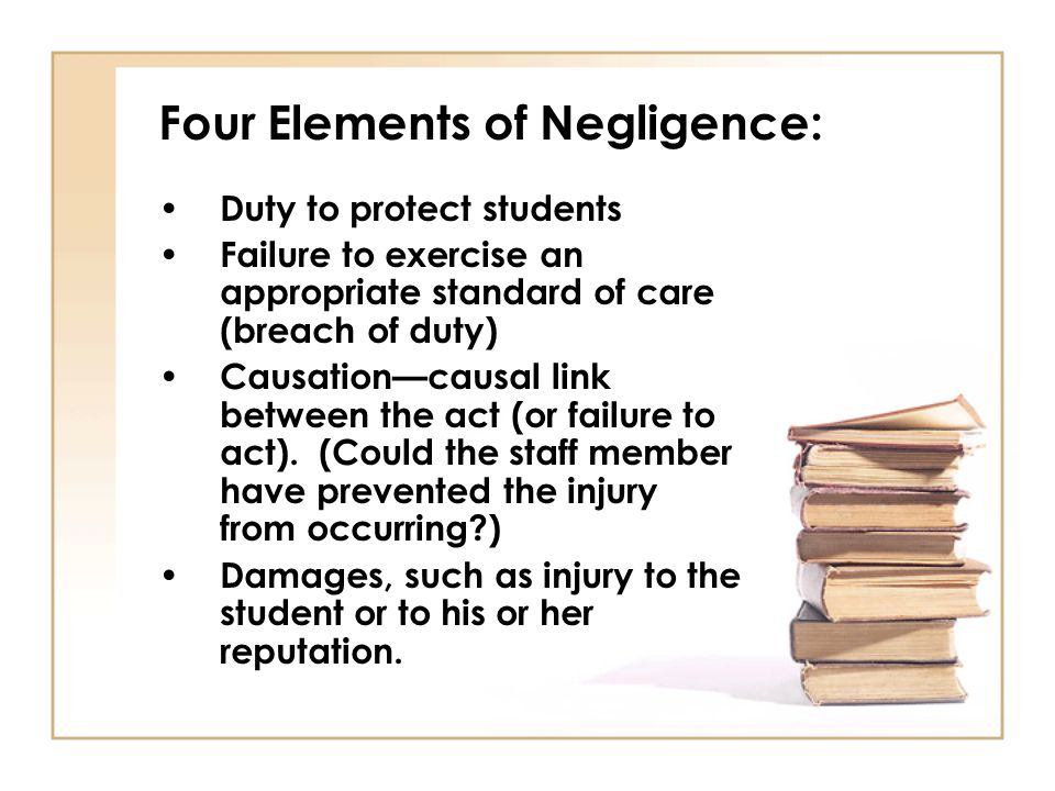 Four Elements of Negligence: Duty to protect students Failure to exercise an appropriate standard of care (breach of duty) Causationcausal link between the act (or failure to act).
