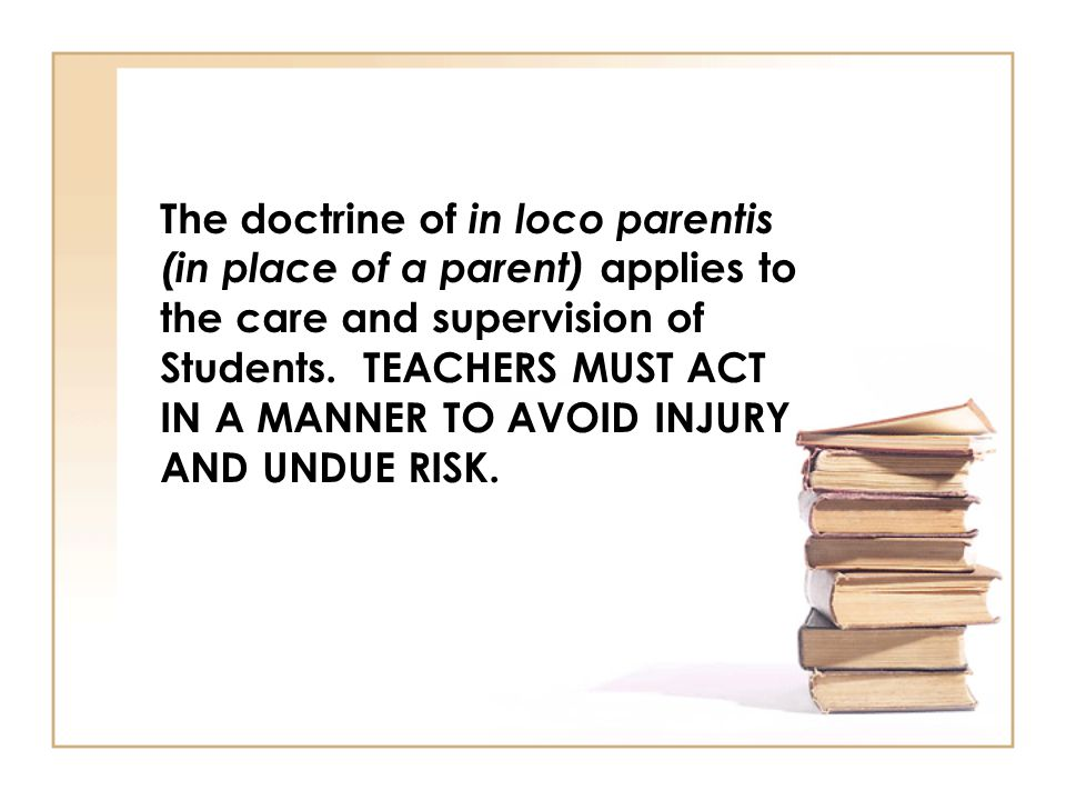 The doctrine of in loco parentis (in place of a parent) applies to the care and supervision of Students.