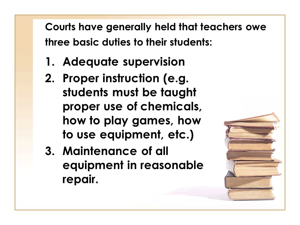 Courts have generally held that teachers owe three basic duties to their students: 1.Adequate supervision 2.Proper instruction (e.g.