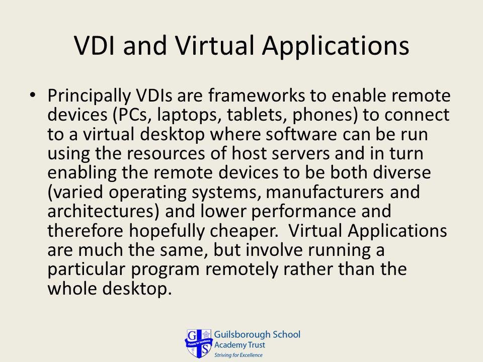 VDI and Virtual Applications Principally VDIs are frameworks to enable remote devices (PCs, laptops, tablets, phones) to connect to a virtual desktop where software can be run using the resources of host servers and in turn enabling the remote devices to be both diverse (varied operating systems, manufacturers and architectures) and lower performance and therefore hopefully cheaper.