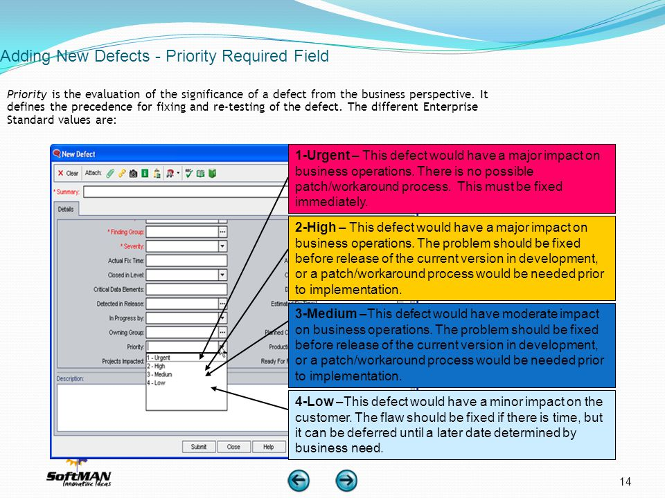 14 Adding New Defects - Priority Required Field Priority is the evaluation of the significance of a defect from the business perspective. It defines t