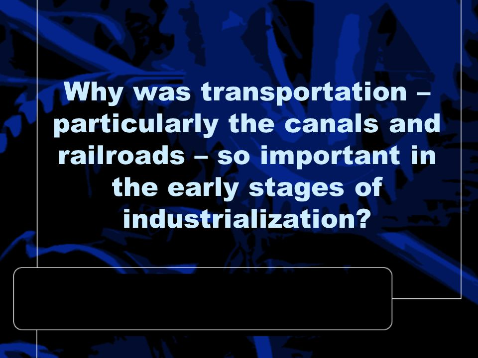 Why was transportation – particularly the canals and railroads – so important in the early stages of industrialization?