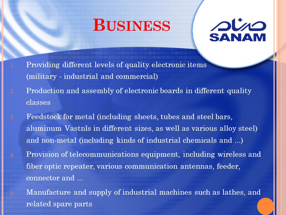 B USINESS 1. Providing different levels of quality electronic items (military - industrial and commercial) 2. Production and assembly of electronic bo
