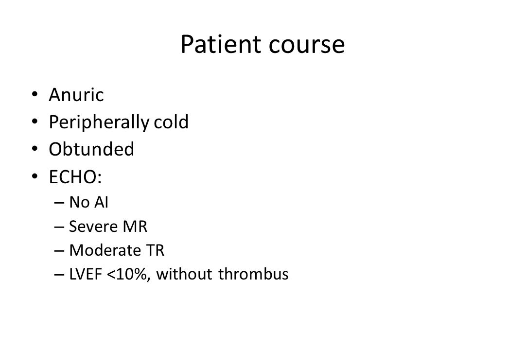 Patient course Anuric Peripherally cold Obtunded ECHO: – No AI – Severe MR – Moderate TR – LVEF <10%, without thrombus