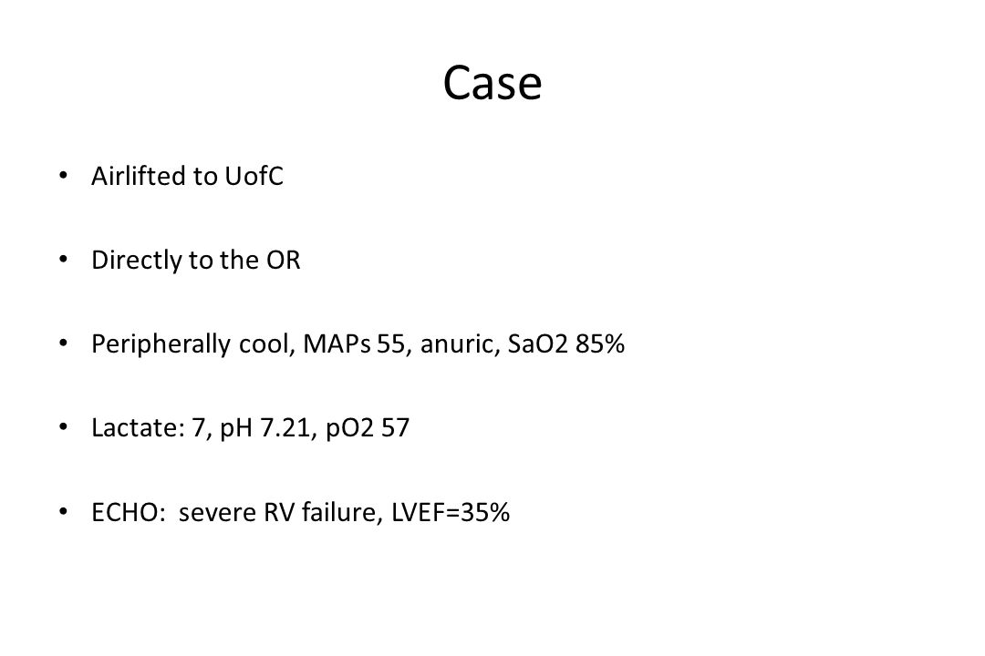 Case Airlifted to UofC Directly to the OR Peripherally cool, MAPs 55, anuric, SaO2 85% Lactate: 7, pH 7.21, pO2 57 ECHO: severe RV failure, LVEF=35%