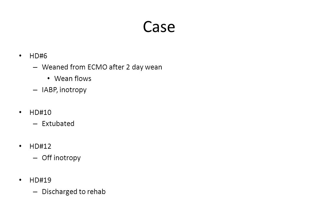 Case HD#6 – Weaned from ECMO after 2 day wean Wean flows – IABP, inotropy HD#10 – Extubated HD#12 – Off inotropy HD#19 – Discharged to rehab