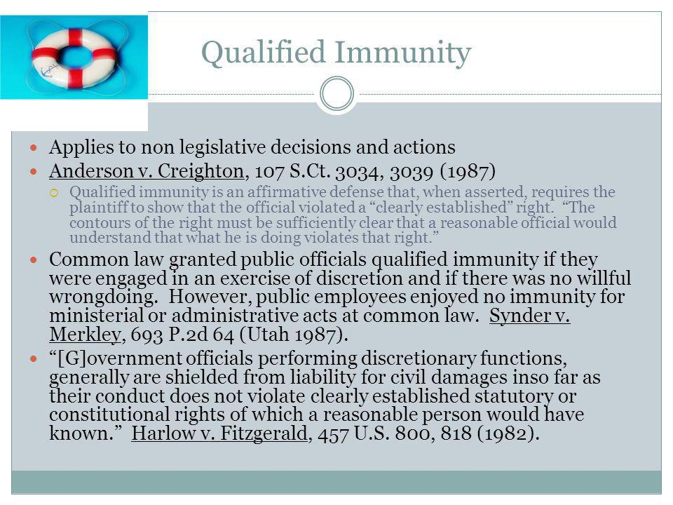 Qualified Immunity Applies to non legislative decisions and actions Anderson v. Creighton, 107 S.Ct. 3034, 3039 (1987) Qualified immunity is an affirm