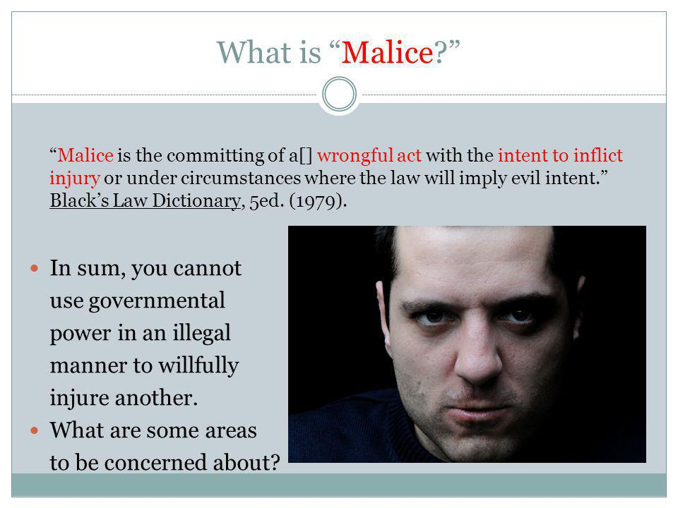 What is Malice? Malice is the committing of a[] wrongful act with the intent to inflict injury or under circumstances where the law will imply evil in