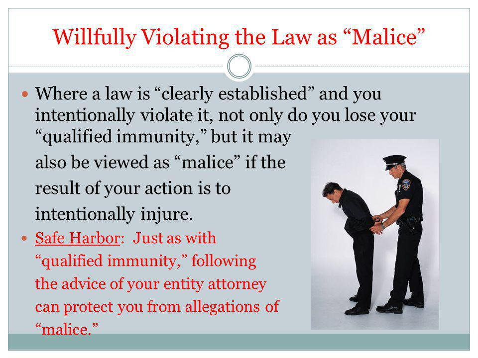 Willfully Violating the Law as Malice Where a law is clearly established and you intentionally violate it, not only do you lose your qualified immunity, but it may also be viewed as malice if the result of your action is to intentionally injure.