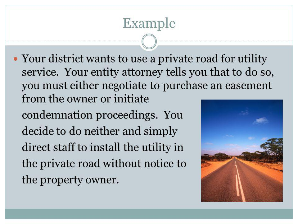 Example Your district wants to use a private road for utility service. Your entity attorney tells you that to do so, you must either negotiate to purc