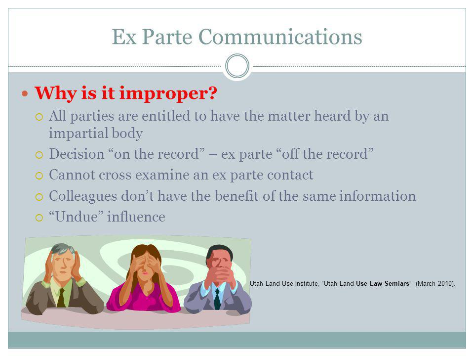 Ex Parte Communications Why is it improper? All parties are entitled to have the matter heard by an impartial body Decision on the record – ex parte o