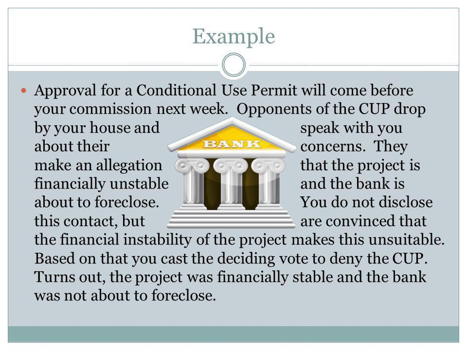 Example Approval for a Conditional Use Permit will come before your commission next week. Opponents of the CUP drop by your house and speak with you a