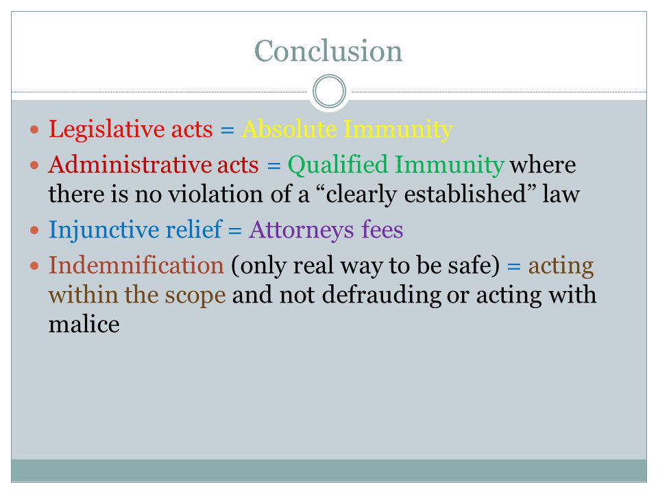 Conclusion Legislative acts = Absolute Immunity Administrative acts = Qualified Immunity where there is no violation of a clearly established law Injunctive relief = Attorneys fees Indemnification (only real way to be safe) = acting within the scope and not defrauding or acting with malice