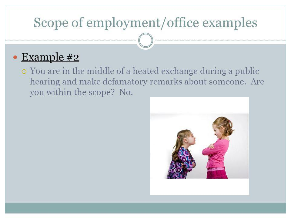 Scope of employment/office examples Example #2 You are in the middle of a heated exchange during a public hearing and make defamatory remarks about someone.