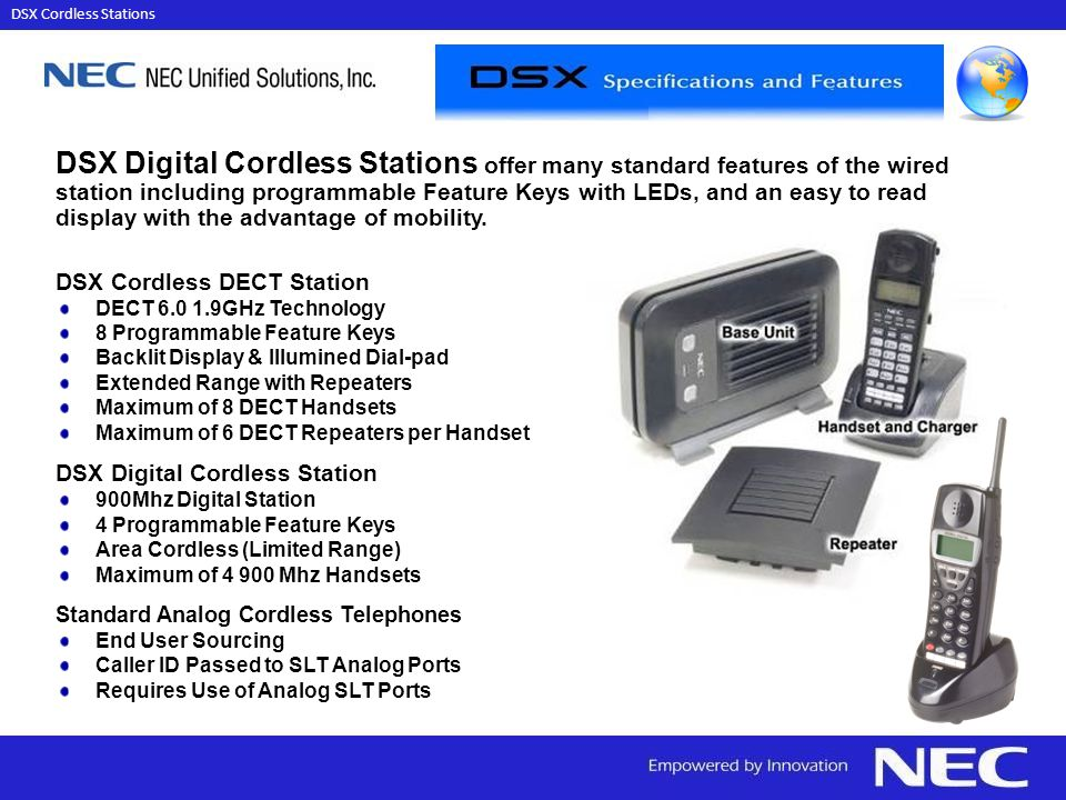 DSX Cordless DECT Station DECT 6.0 1.9GHz Technology 8 Programmable Feature Keys Backlit Display & Illumined Dial-pad Extended Range with Repeaters Maximum of 8 DECT Handsets Maximum of 6 DECT Repeaters per Handset DSX Digital Cordless Station 900Mhz Digital Station 4 Programmable Feature Keys Area Cordless (Limited Range) Maximum of 4 900 Mhz Handsets Standard Analog Cordless Telephones End User Sourcing Caller ID Passed to SLT Analog Ports Requires Use of Analog SLT Ports DSX Digital Cordless Stations offer many standard features of the wired station including programmable Feature Keys with LEDs, and an easy to read display with the advantage of mobility.