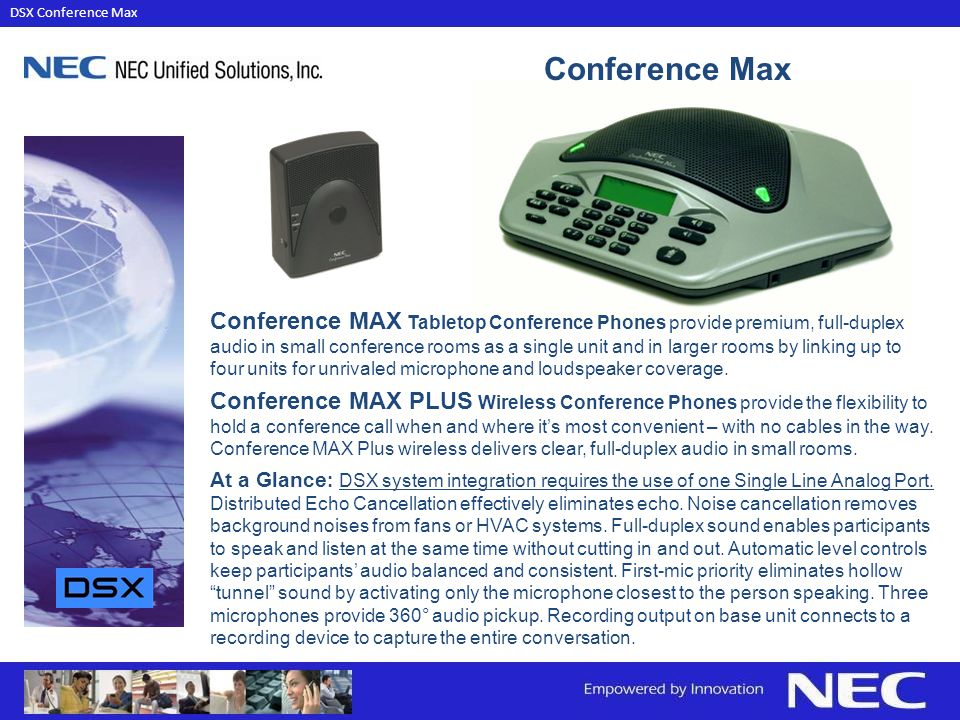 Conference MAX Tabletop Conference Phones provide premium, full-duplex audio in small conference rooms as a single unit and in larger rooms by linking up to four units for unrivaled microphone and loudspeaker coverage.