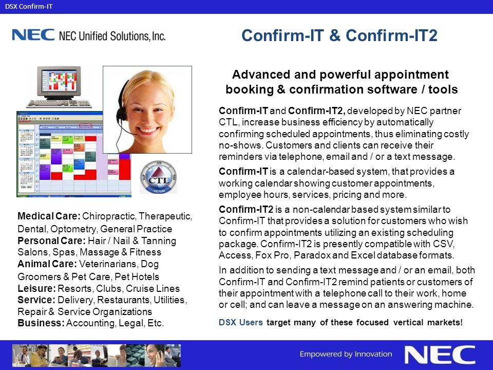 Advanced and powerful appointment booking & confirmation software / tools Confirm-IT and Confirm-IT2, developed by NEC partner CTL, increase business efficiency by automatically confirming scheduled appointments, thus eliminating costly no-shows.