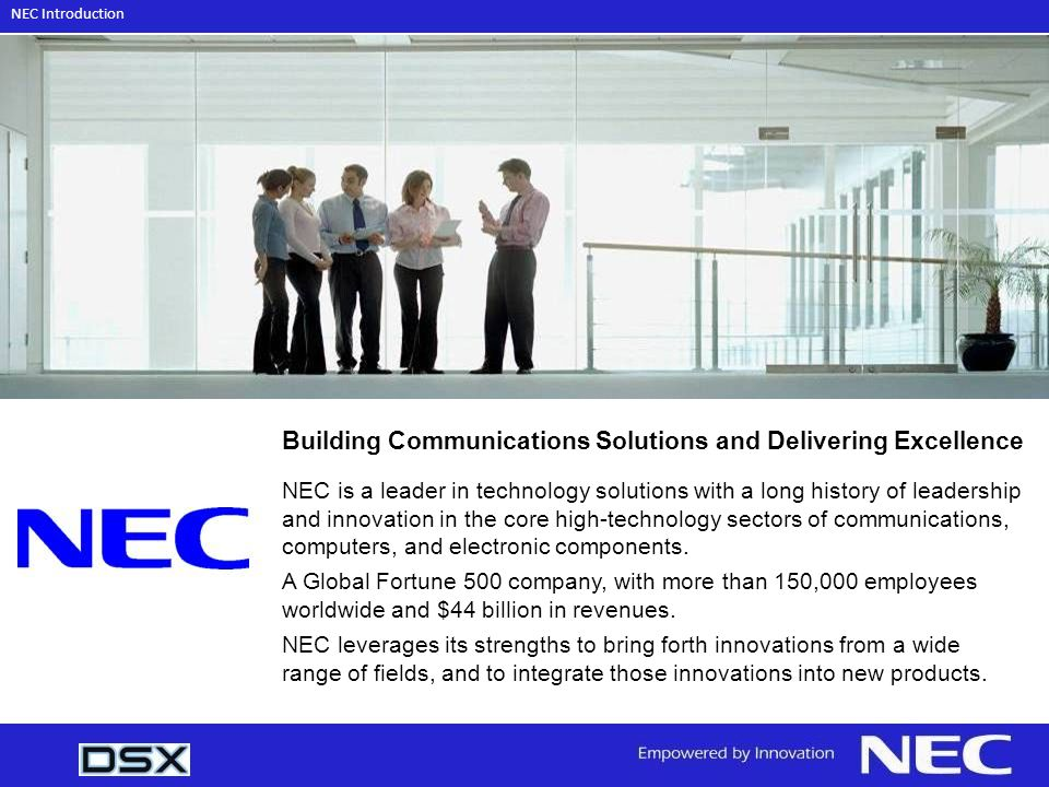 Building Communications Solutions and Delivering Excellence NEC is a leader in technology solutions with a long history of leadership and innovation in the core high-technology sectors of communications, computers, and electronic components.