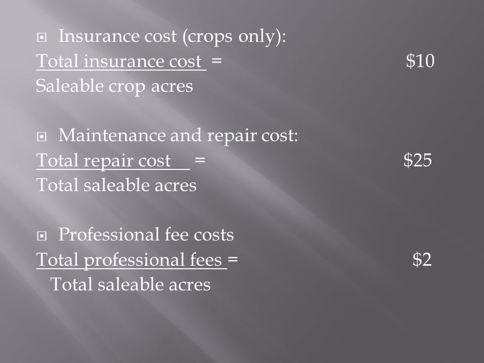 Insurance cost (crops only): Total insurance cost = $10 Saleable crop acres Maintenance and repair cost: Total repair cost = $25 Total saleable acres Professional fee costs Total professional fees = $2 Total saleable acres