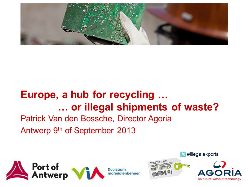Europe, a hub for recycling … … or illegal shipments of waste? Patrick Van den Bossche, Director Agoria Antwerp 9 th of September 2013 #illegalexports