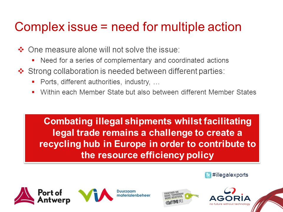 Complex issue = need for multiple action 12 One measure alone will not solve the issue: Need for a series of complementary and coordinated actions Strong collaboration is needed between different parties: Ports, different authorities, industry, … Within each Member State but also between different Member States Combating illegal shipments whilst facilitating legal trade remains a challenge to create a recycling hub in Europe in order to contribute to the resource efficiency policy #illegalexports