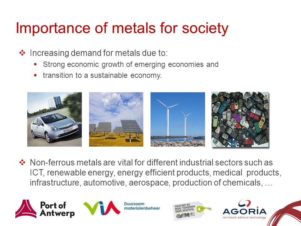 Importance of metals for society Increasing demand for metals due to: Strong economic growth of emerging economies and transition to a sustainable economy.