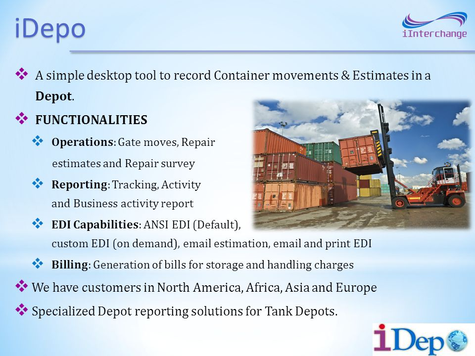 iDepo A simple desktop tool to record Container movements & Estimates in a Depot. FUNCTIONALITIES Operations: Gate moves, Repair estimates and Repair