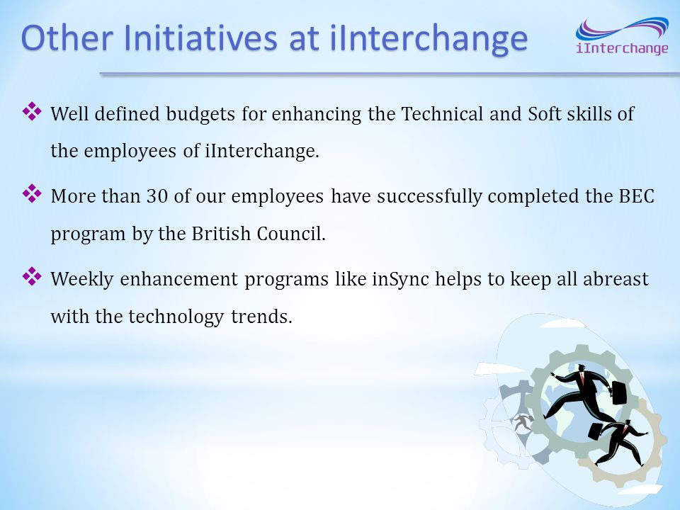 Other Initiatives at iInterchange Well defined budgets for enhancing the Technical and Soft skills of the employees of iInterchange. More than 30 of o