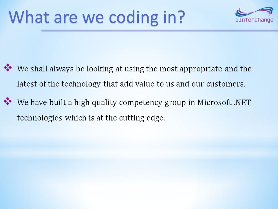 What are we coding in? We shall always be looking at using the most appropriate and the latest of the technology that add value to us and our customer