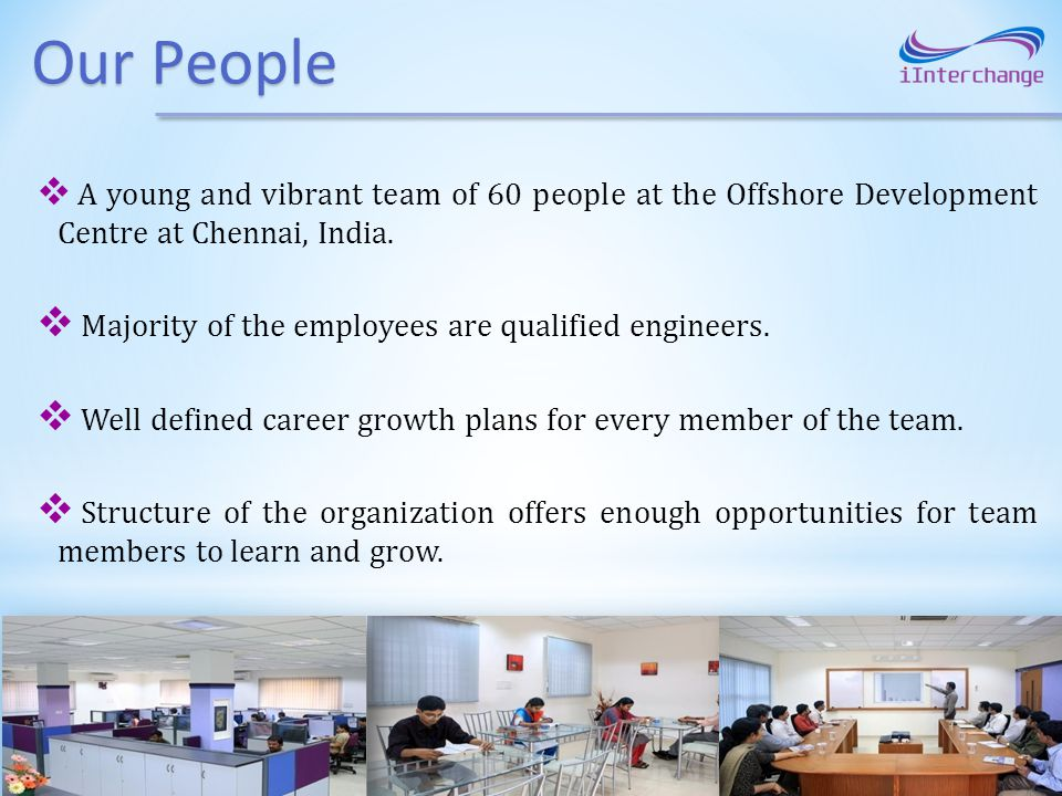 Our People A young and vibrant team of 60 people at the Offshore Development Centre at Chennai, India.