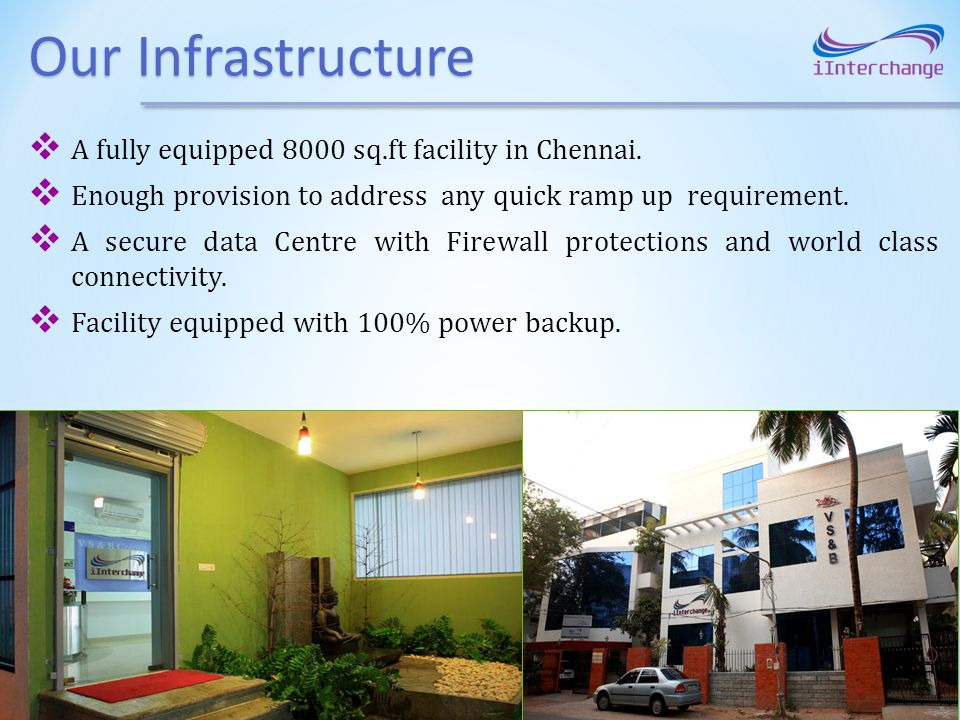 Our Infrastructure A fully equipped 8000 sq.ft facility in Chennai. Enough provision to address any quick ramp up requirement. A secure data Centre wi
