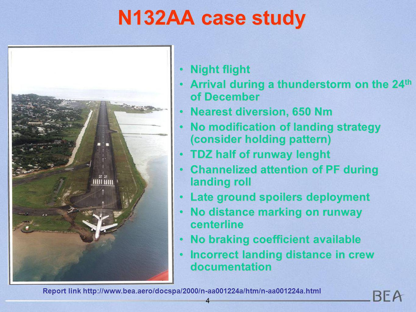 N132AA case study Night flightNight flight Arrival during a thunderstorm on the 24 th of DecemberArrival during a thunderstorm on the 24 th of December Nearest diversion, 650 NmNearest diversion, 650 Nm No modification of landing strategy (consider holding pattern)No modification of landing strategy (consider holding pattern) TDZ half of runway lenghtTDZ half of runway lenght Channelized attention of PF during landing rollChannelized attention of PF during landing roll Late ground spoilers deploymentLate ground spoilers deployment No distance marking on runway centerlineNo distance marking on runway centerline No braking coefficient availableNo braking coefficient available Incorrect landing distance in crew documentationIncorrect landing distance in crew documentation 4 Report link http://www.bea.aero/docspa/2000/n-aa001224a/htm/n-aa001224a.html