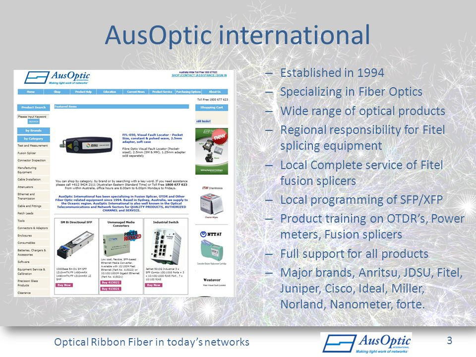 Optical Ribbon Fiber in todays networks AusOptic international – Established in 1994 – Specializing in Fiber Optics – Wide range of optical products –