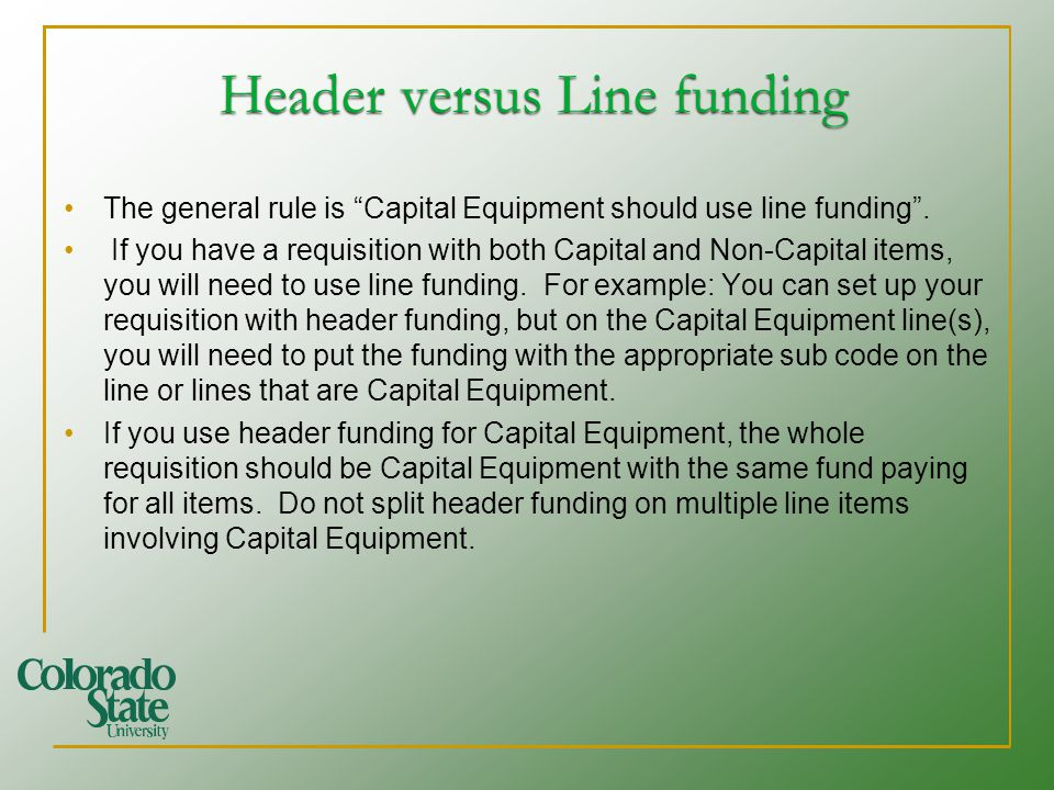 Header versus Line funding Header versus Line funding The general rule is Capital Equipment should use line funding. If you have a requisition with bo